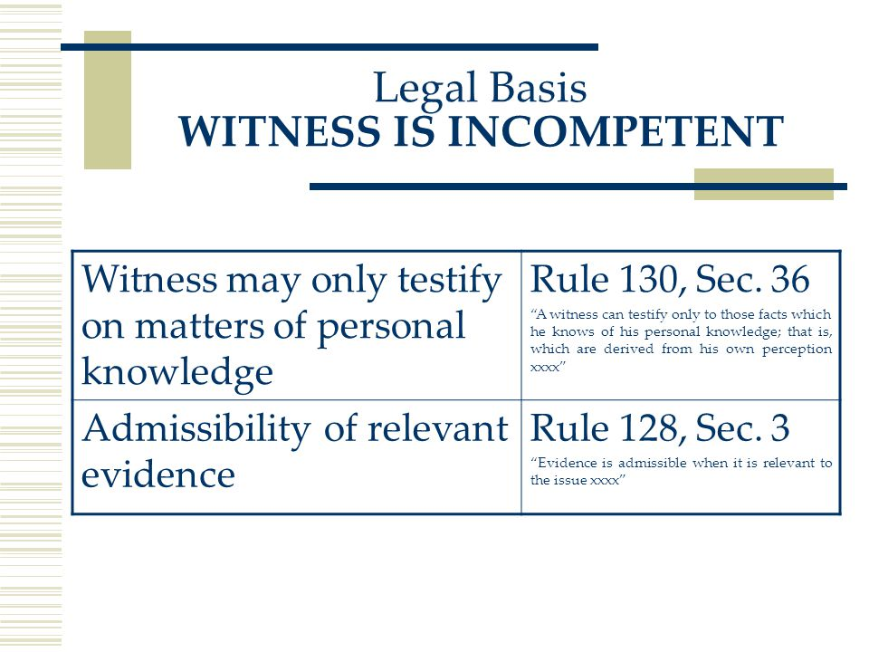 Legal Basis WITNESS IS INCOMPETENT Witness may only testify on matters of personal knowledge Rule 130, Sec.
