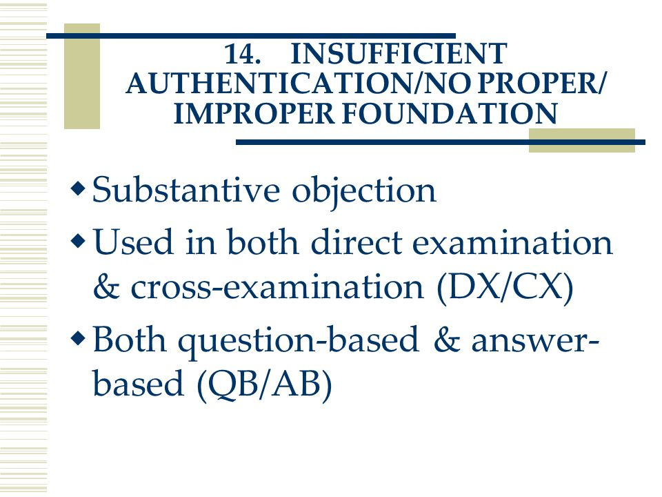 14.INSUFFICIENT AUTHENTICATION/NO PROPER/ IMPROPER FOUNDATION  Substantive objection  Used in both direct examination & cross-examination (DX/CX)  Both question-based & answer- based (QB/AB)