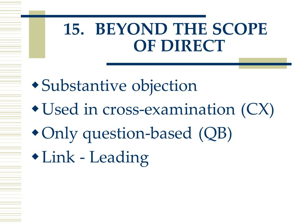 15. BEYOND THE SCOPE OF DIRECT  Substantive objection  Used in cross-examination (CX)  Only question-based (QB)  Link - Leading