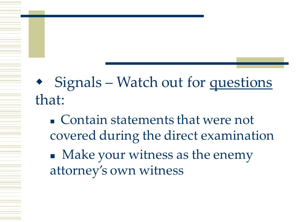  Signals – Watch out for questions that: Contain statements that were not covered during the direct examination Make your witness as the enemy attorney's own witness