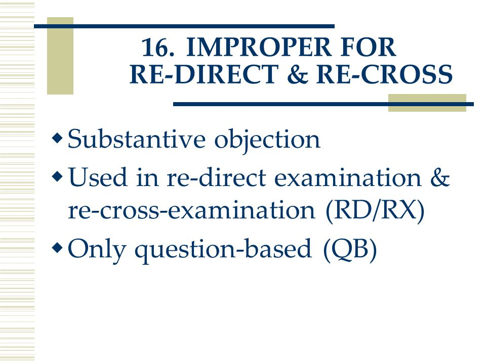16.IMPROPER FOR RE-DIRECT & RE-CROSS  Substantive objection  Used in re-direct examination & re-cross-examination (RD/RX)  Only question-based (QB)