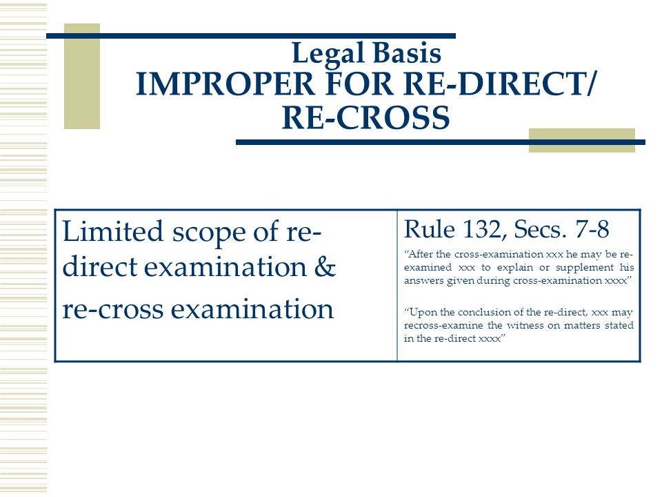 Legal Basis IMPROPER FOR RE-DIRECT/ RE-CROSS Limited scope of re- direct examination & re-cross examination Rule 132, Secs.