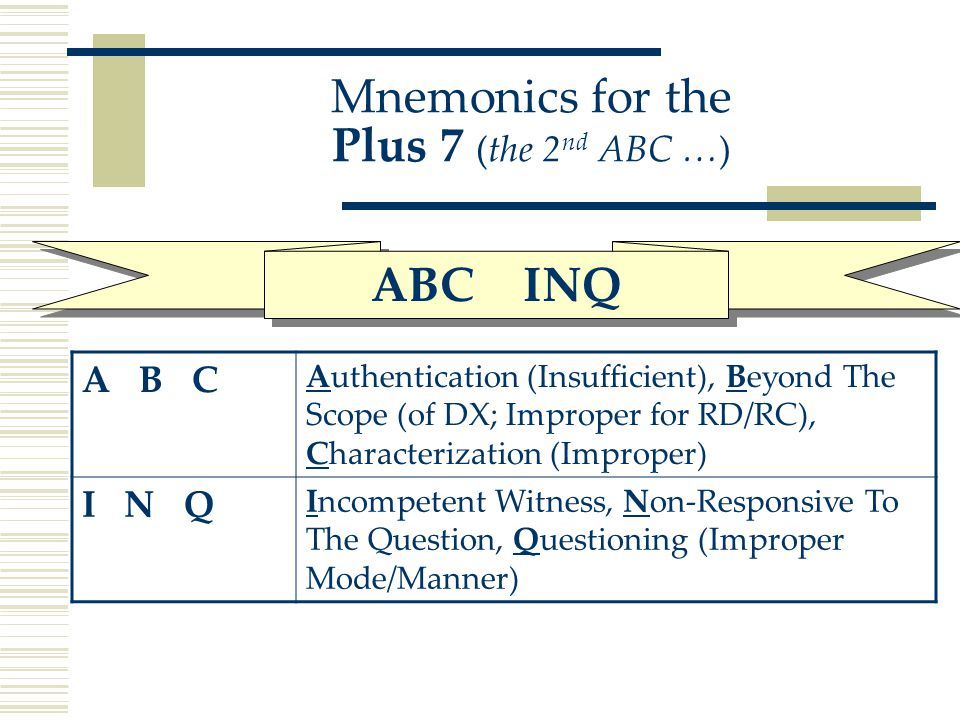 Mnemonics for the Plus 7 (the 2 nd ABC …) A B C Authentication (Insufficient), Beyond The Scope (of DX; Improper for RD/RC), Characterization (Improper) I N Q Incompetent Witness, Non-Responsive To The Question, Questioning (Improper Mode/Manner) ABC INQ