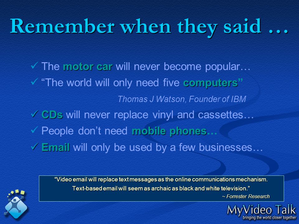 Remember when they said … The motor car car will never become popular… The world will only need five computers computers Thomas J Watson, Founder of IBM CDs CDs will never replace vinyl and cassettes… People don't need mobile phones phones… Email Email will only be used by a few businesses… Video email will replace text messages as the online communications mechanism.