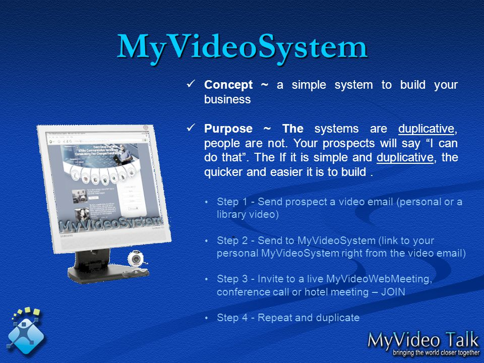 MyVideoSystem - Concept ~ a simple system to build your business Purpose ~ The systems are duplicative, people are not.