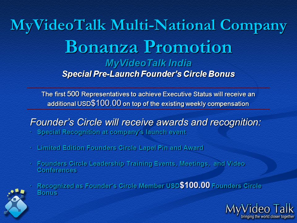 MyVideoTalk Multi-National Company Bonanza Promotion MyVideoTalk India Special Pre-Launch Founder's Circle Bonus The first 500 Representatives to achieve Executive Status will receive an additional USD $100.00 on top of the existing weekly compensation Founder's Circle will receive awards and recognition: · Special Recognition at company s launch event ·Limited Edition Founders Circle Lapel Pin and Award ·Founders Circle Leadership Training Events, Meetings, and Video Conferences ·Recognized as Founder's Circle Member USD $100.00 Founders Circle Bonus