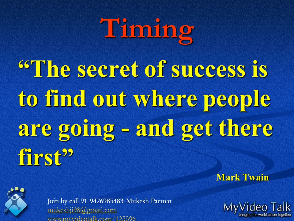 Timing The secret of success is to find out where people are going - and get there first Mark Twain Mark Twain Join by call 91-9426985483 Mukesh Parmar mukeshji98@gmail.com www.myvideotalk.com/125596
