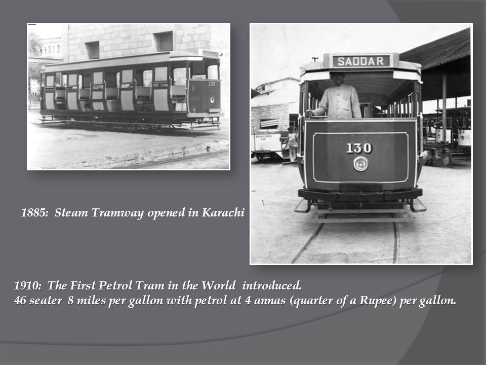 1885: Steam Tramway opened in Karachi 1910: The First Petrol Tram in the World introduced.