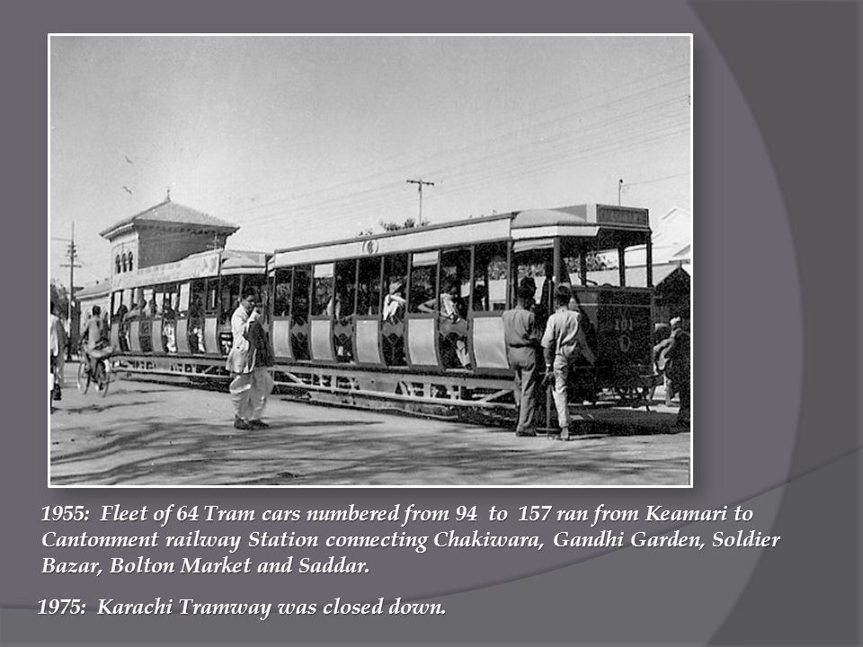 1955: Fleet of 64 Tram cars numbered from 94 to 157 ran from Keamari to Cantonment railway Station connecting Chakiwara, Gandhi Garden, Soldier Bazar, Bolton Market and Saddar.