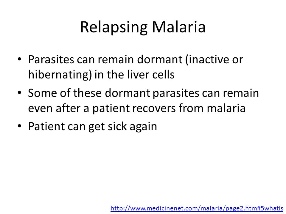 Relapsing Malaria Parasites can remain dormant (inactive or hibernating) in the liver cells Some of these dormant parasites can remain even after a patient recovers from malaria Patient can get sick again http://www.medicinenet.com/malaria/page2.htm#5whatis