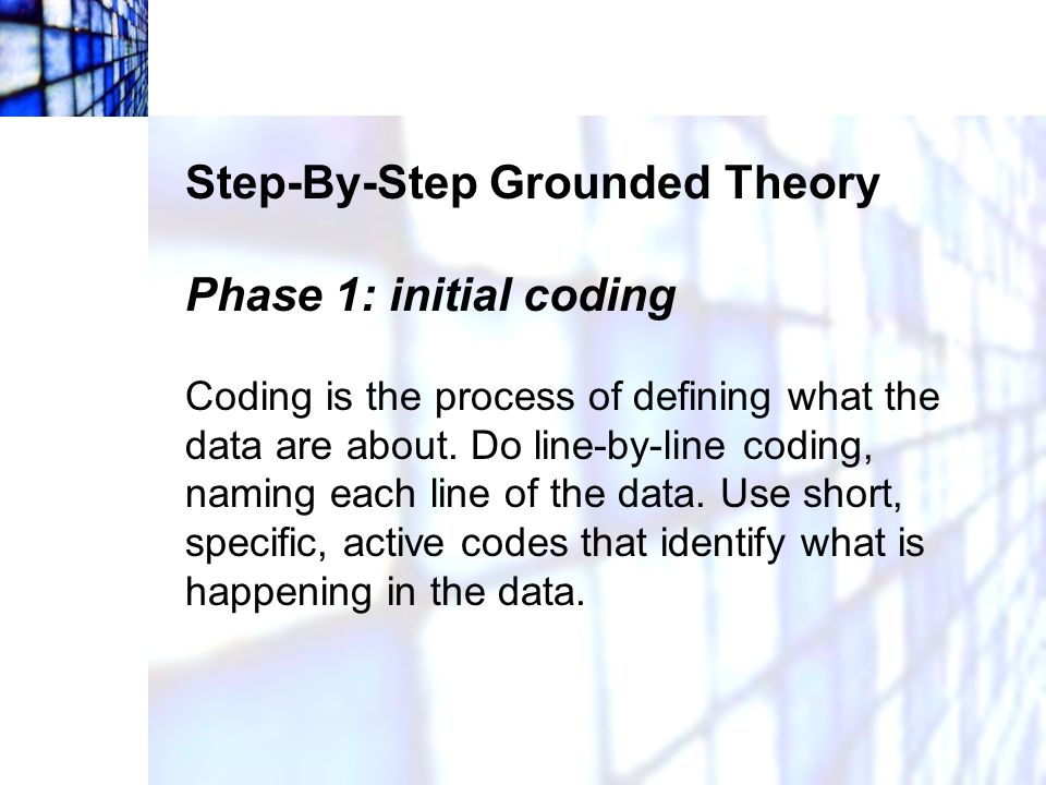 Step-By-Step Grounded Theory Phase 1: initial coding Coding is the process of defining what the data are about. Do line-by-line coding, naming each li