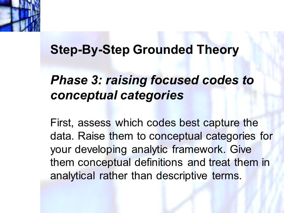 Step-By-Step Grounded Theory Phase 3: raising focused codes to conceptual categories First, assess which codes best capture the data. Raise them to co