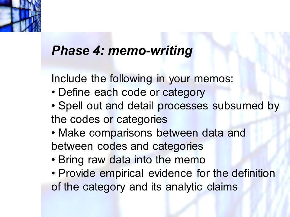 Phase 4: memo-writing Include the following in your memos: Define each code or category Spell out and detail processes subsumed by the codes or catego