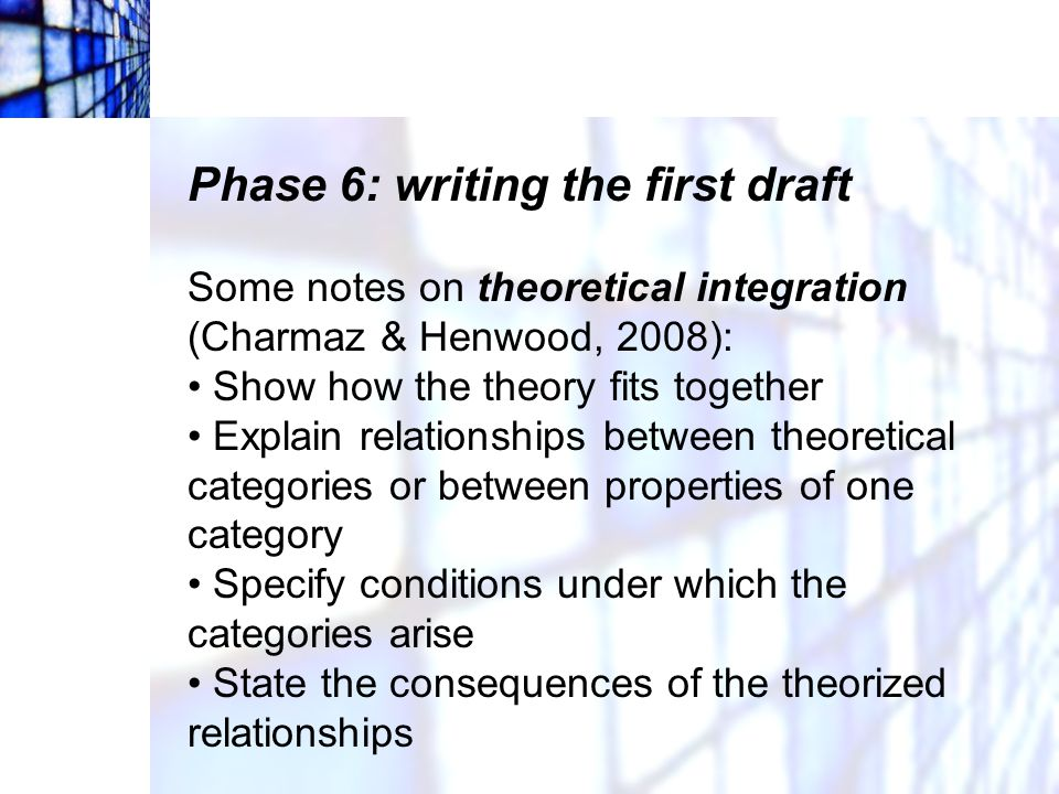 Phase 6: writing the first draft Some notes on theoretical integration (Charmaz & Henwood, 2008): Show how the theory fits together Explain relationsh