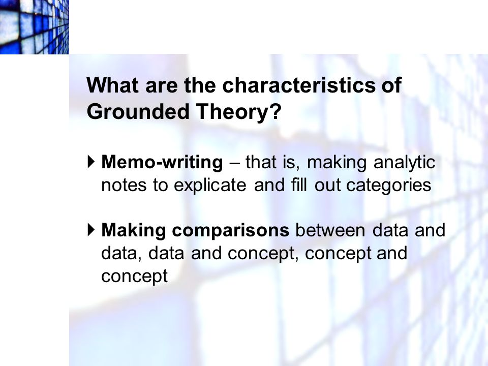 What are the characteristics of Grounded Theory?  Memo-writing – that is, making analytic notes to explicate and fill out categories  Making compari