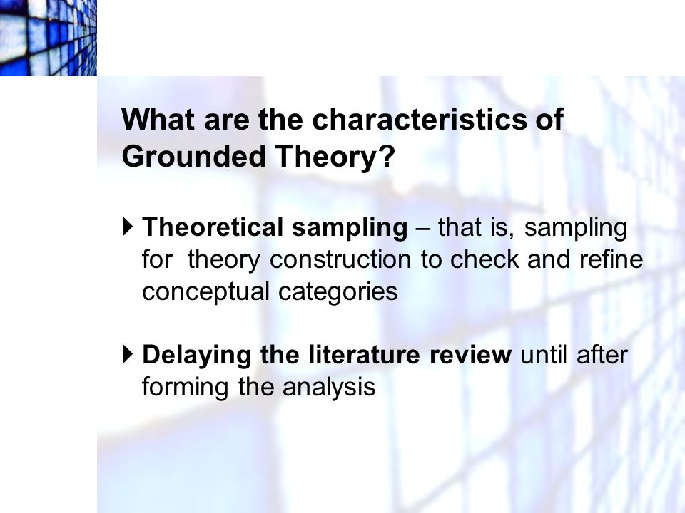 What are the characteristics of Grounded Theory?  Theoretical sampling – that is, sampling for theory construction to check and refine conceptual cat