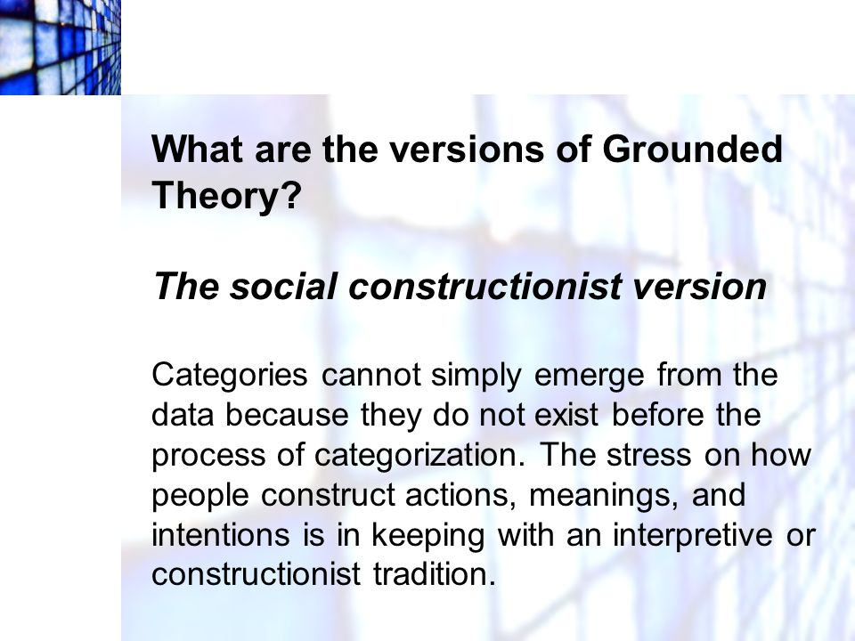 What are the versions of Grounded Theory? The social constructionist version Categories cannot simply emerge from the data because they do not exist b
