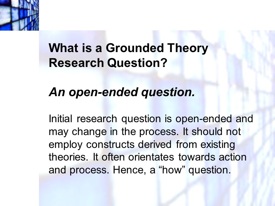 What is a Grounded Theory Research Question? An open-ended question. Initial research question is open-ended and may change in the process. It should