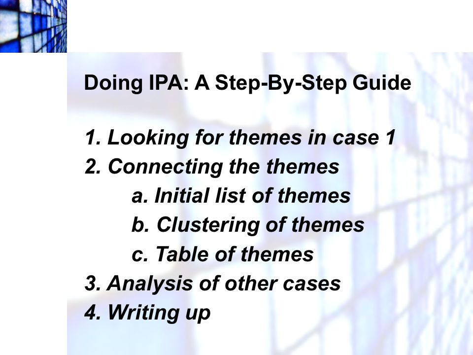 Doing IPA: A Step-By-Step Guide Phase 1: Looking for themes in case 1 Read and reread the transcript closely in order to become as familiar as possible with the account.