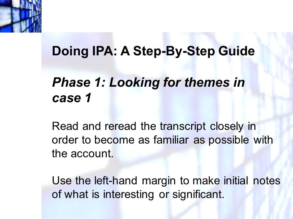 Doing IPA: A Step-By-Step Guide Phase 1: Looking for themes in case 1 There are no rules as to what to note; engage in free textual analysis .