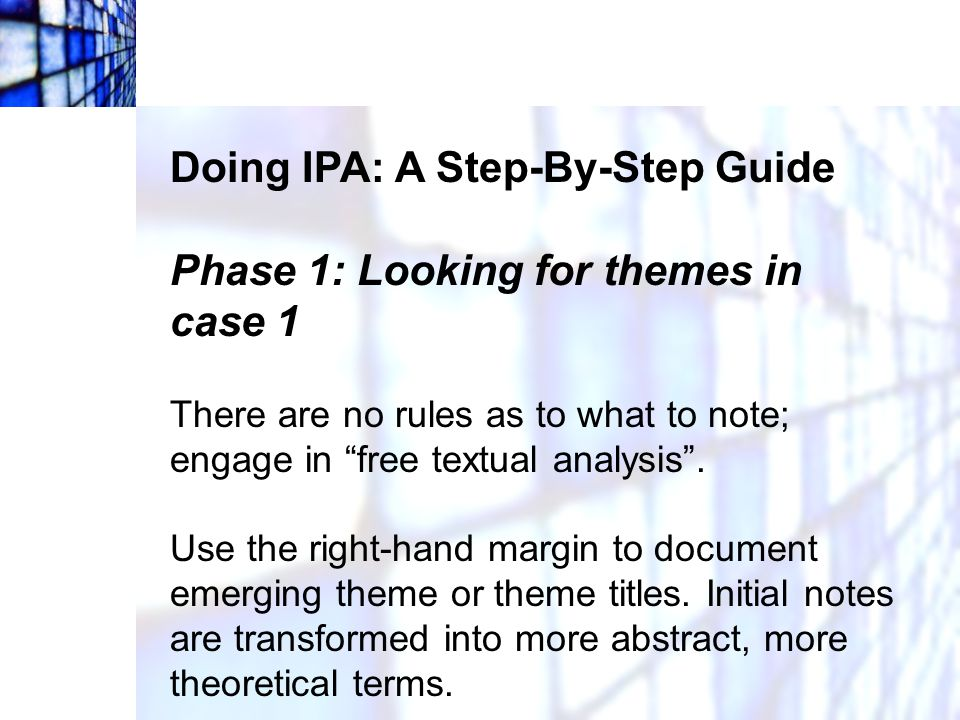 """Doing IPA: A Step-By-Step Guide Phase 1: Looking for themes in case 1 There are no rules as to what to note; engage in """"free textual analysis"""". Use th"""
