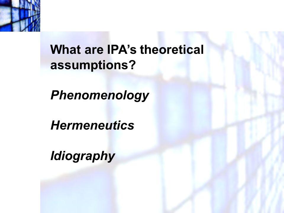 What are IPA's theoretical assumptions? Phenomenology Hermeneutics Idiography