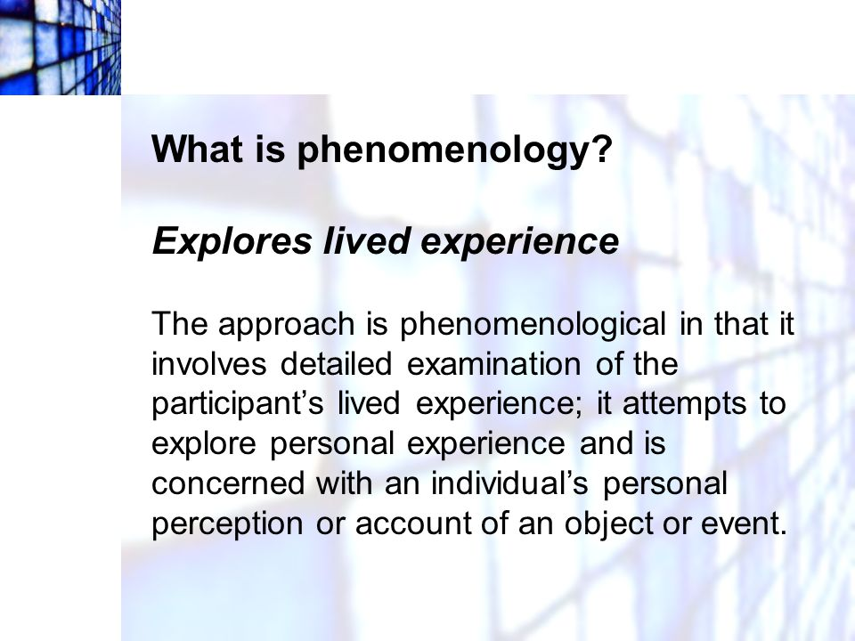 What is phenomenology? Explores lived experience The approach is phenomenological in that it involves detailed examination of the participant's lived