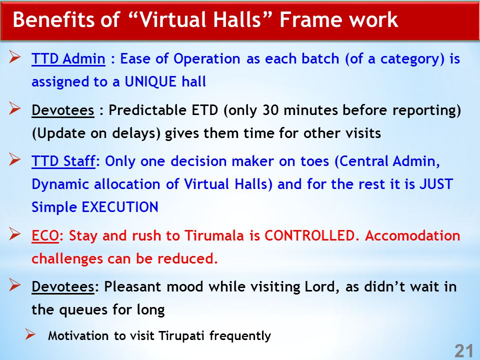 Benefits of Virtual Halls Frame work  TTD Admin : Ease of Operation as each batch (of a category) is assigned to a UNIQUE hall  Devotees : Predictable ETD (only 30 minutes before reporting) (Update on delays) gives them time for other visits  TTD Staff: Only one decision maker on toes (Central Admin, Dynamic allocation of Virtual Halls) and for the rest it is JUST Simple EXECUTION  ECO: Stay and rush to Tirumala is CONTROLLED.
