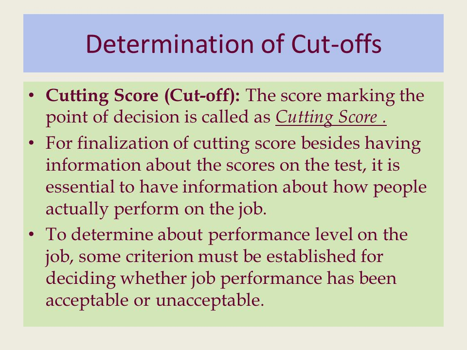 Determination of Cut-offs Cutting Score (Cut-off): The score marking the point of decision is called as Cutting Score.