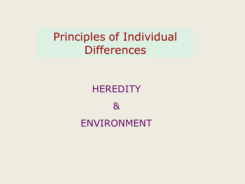 Principles of Individual Differences HEREDITY & ENVIRONMENT