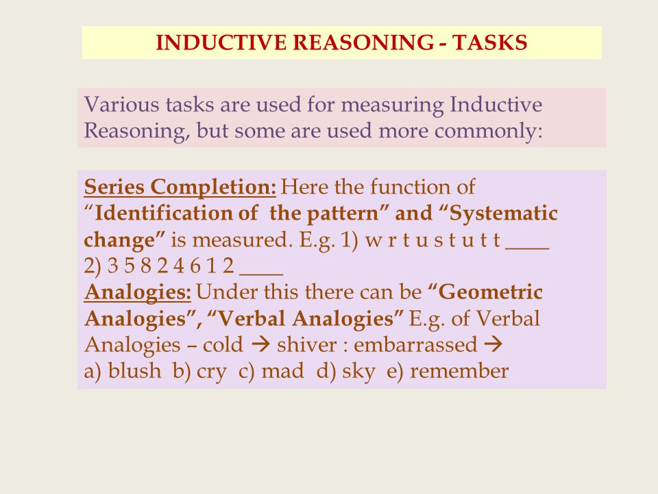 INDUCTIVE REASONING - TASKS Various tasks are used for measuring Inductive Reasoning, but some are used more commonly: Series Completion: Here the function of Identification of the pattern and Systematic change is measured.
