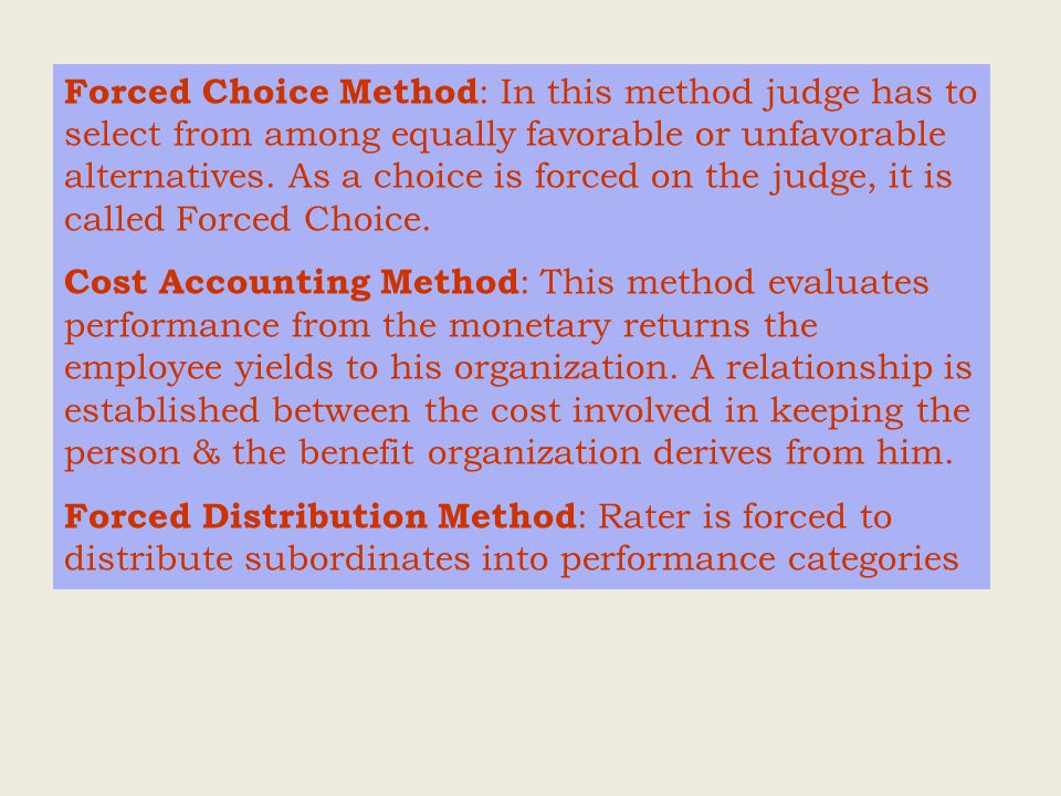 Forced Choice Method : In this method judge has to select from among equally favorable or unfavorable alternatives.