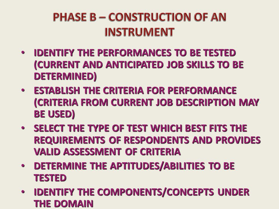IDENTIFY THE PERFORMANCES TO BE TESTED (CURRENT AND ANTICIPATED JOB SKILLS TO BE DETERMINED) IDENTIFY THE PERFORMANCES TO BE TESTED (CURRENT AND ANTICIPATED JOB SKILLS TO BE DETERMINED) ESTABLISH THE CRITERIA FOR PERFORMANCE (CRITERIA FROM CURRENT JOB DESCRIPTION MAY BE USED) ESTABLISH THE CRITERIA FOR PERFORMANCE (CRITERIA FROM CURRENT JOB DESCRIPTION MAY BE USED) SELECT THE TYPE OF TEST WHICH BEST FITS THE REQUIREMENTS OF RESPONDENTS AND PROVIDES VALID ASSESSMENT OF CRITERIA SELECT THE TYPE OF TEST WHICH BEST FITS THE REQUIREMENTS OF RESPONDENTS AND PROVIDES VALID ASSESSMENT OF CRITERIA DETERMINE THE APTITUDES/ABILITIES TO BE TESTED DETERMINE THE APTITUDES/ABILITIES TO BE TESTED IDENTIFY THE COMPONENTS/CONCEPTS UNDER THE DOMAIN IDENTIFY THE COMPONENTS/CONCEPTS UNDER THE DOMAIN