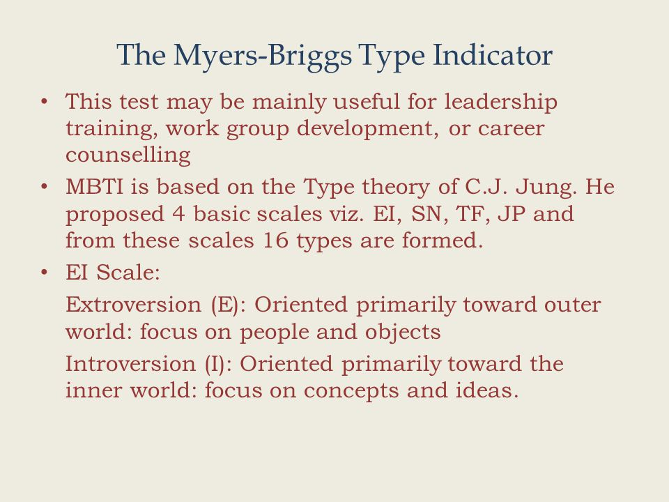 The Myers-Briggs Type Indicator This test may be mainly useful for leadership training, work group development, or career counselling MBTI is based on the Type theory of C.J.