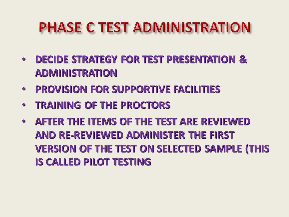 DECIDE STRATEGY FOR TEST PRESENTATION & ADMINISTRATION DECIDE STRATEGY FOR TEST PRESENTATION & ADMINISTRATION PROVISION FOR SUPPORTIVE FACILITIES PROVISION FOR SUPPORTIVE FACILITIES TRAINING OF THE PROCTORS TRAINING OF THE PROCTORS AFTER THE ITEMS OF THE TEST ARE REVIEWED AND RE-REVIEWED ADMINISTER THE FIRST VERSION OF THE TEST ON SELECTED SAMPLE (THIS IS CALLED PILOT TESTING AFTER THE ITEMS OF THE TEST ARE REVIEWED AND RE-REVIEWED ADMINISTER THE FIRST VERSION OF THE TEST ON SELECTED SAMPLE (THIS IS CALLED PILOT TESTING