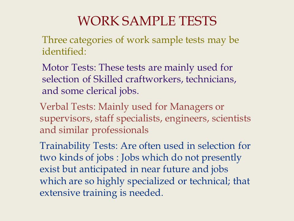 WORK SAMPLE TESTS Three categories of work sample tests may be identified: Motor Tests: These tests are mainly used for selection of Skilled craftworkers, technicians, and some clerical jobs.