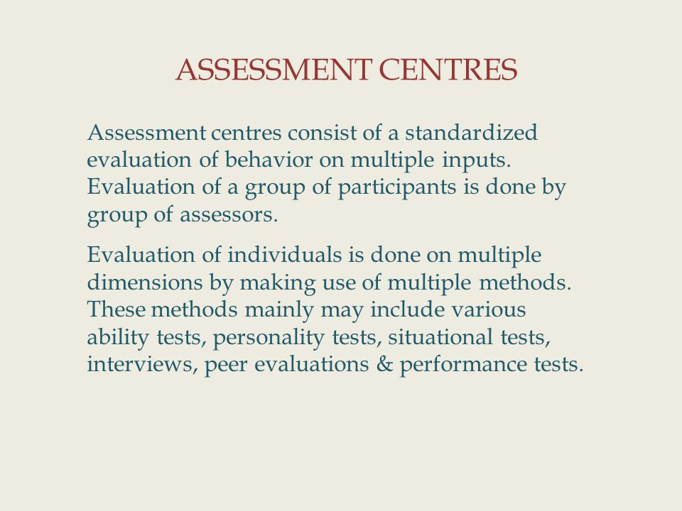 ASSESSMENT CENTRES Assessment centres consist of a standardized evaluation of behavior on multiple inputs.