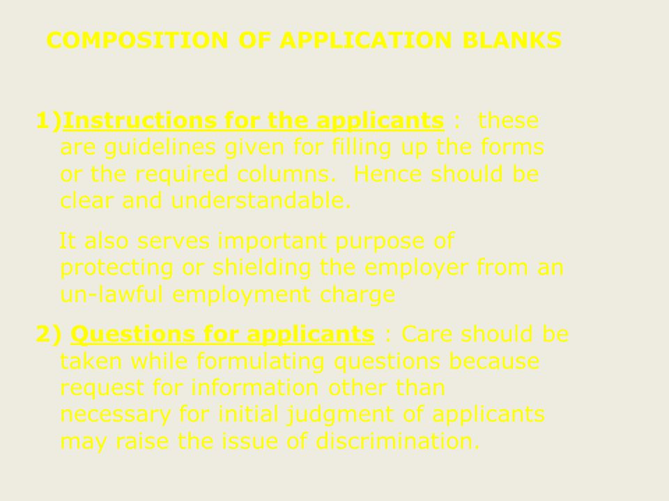 Developing & / or Revising application forms Steps to be followed  Different forms for different positions  Use of job analysis data for forming questions in application forms  Item to be included in the form to be reviewed using item rating criteria 1) Does this question have an adverse impact in screening out members of protected group .