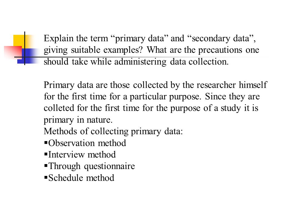 """Explain the term """"primary data"""" and """"secondary data"""", giving suitable examples? What are the precautions one should take while administering data coll"""