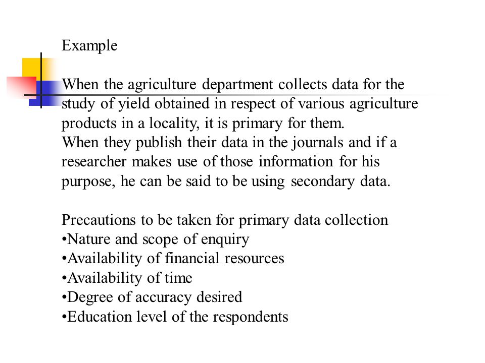 Example When the agriculture department collects data for the study of yield obtained in respect of various agriculture products in a locality, it is primary for them.