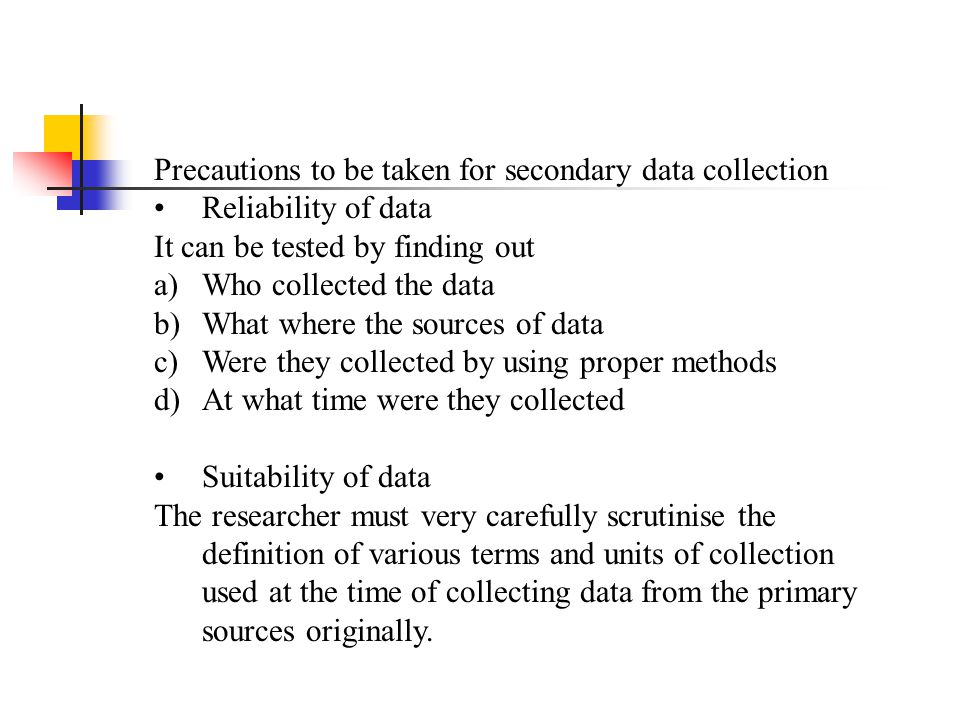 Precautions to be taken for secondary data collection Reliability of data It can be tested by finding out a)Who collected the data b)What where the so