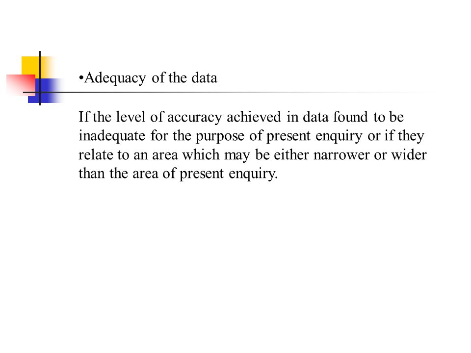 Adequacy of the data If the level of accuracy achieved in data found to be inadequate for the purpose of present enquiry or if they relate to an area which may be either narrower or wider than the area of present enquiry.