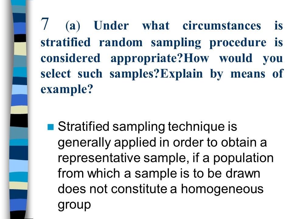 The population is divided into several sub- populations that are individually more homogeneous than the total population(the different sub populations are called ''strata) Then we select items from each stratum to constitute a sample.