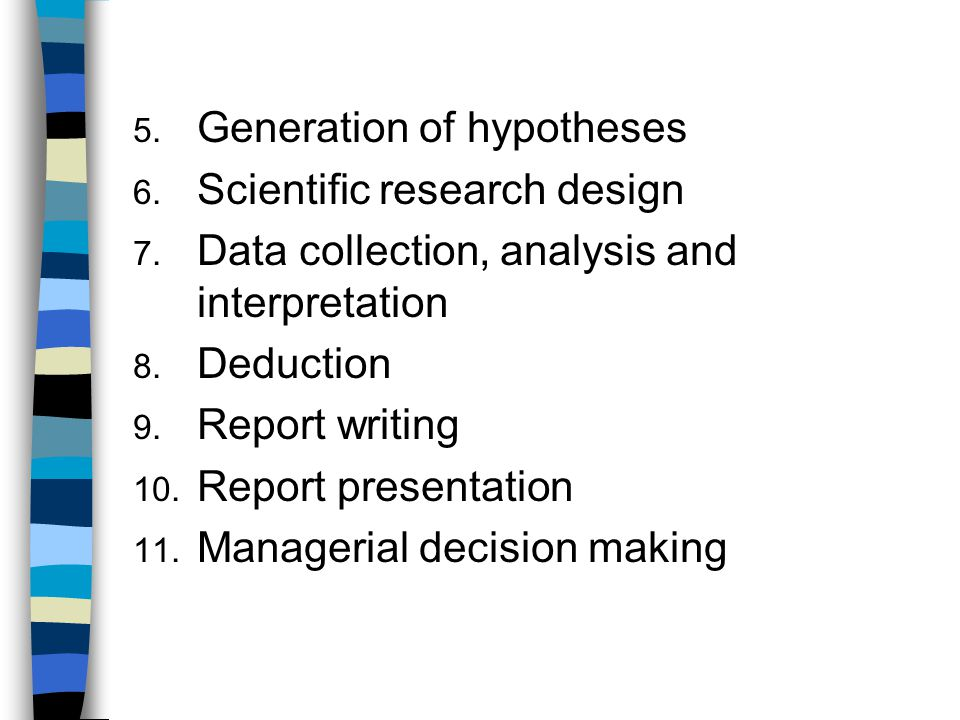 5. Generation of hypotheses 6. Scientific research design 7. Data collection, analysis and interpretation 8. Deduction 9. Report writing 10. Report pr