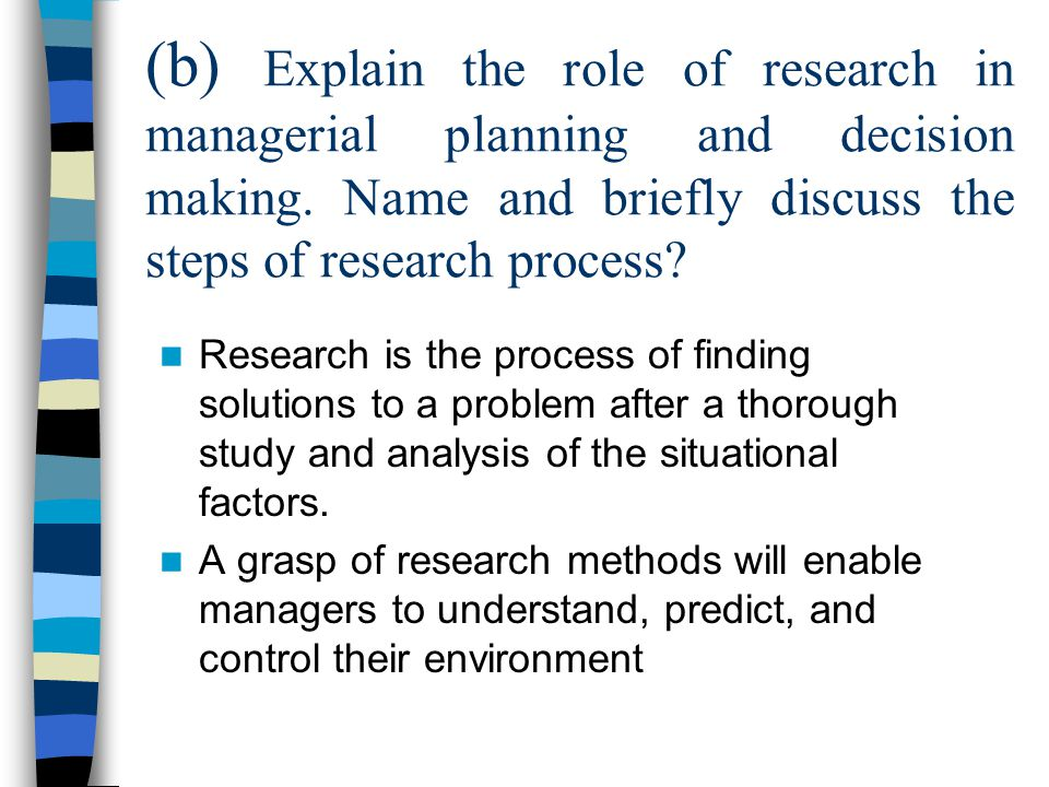(b) Explain the role of research in managerial planning and decision making. Name and briefly discuss the steps of research process? Research is the p