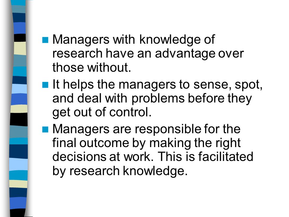 Managers with knowledge of research have an advantage over those without. It helps the managers to sense, spot, and deal with problems before they get