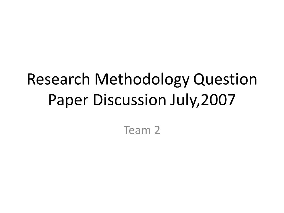 Research Methodology Question Paper Discussion July,2007 Team 2