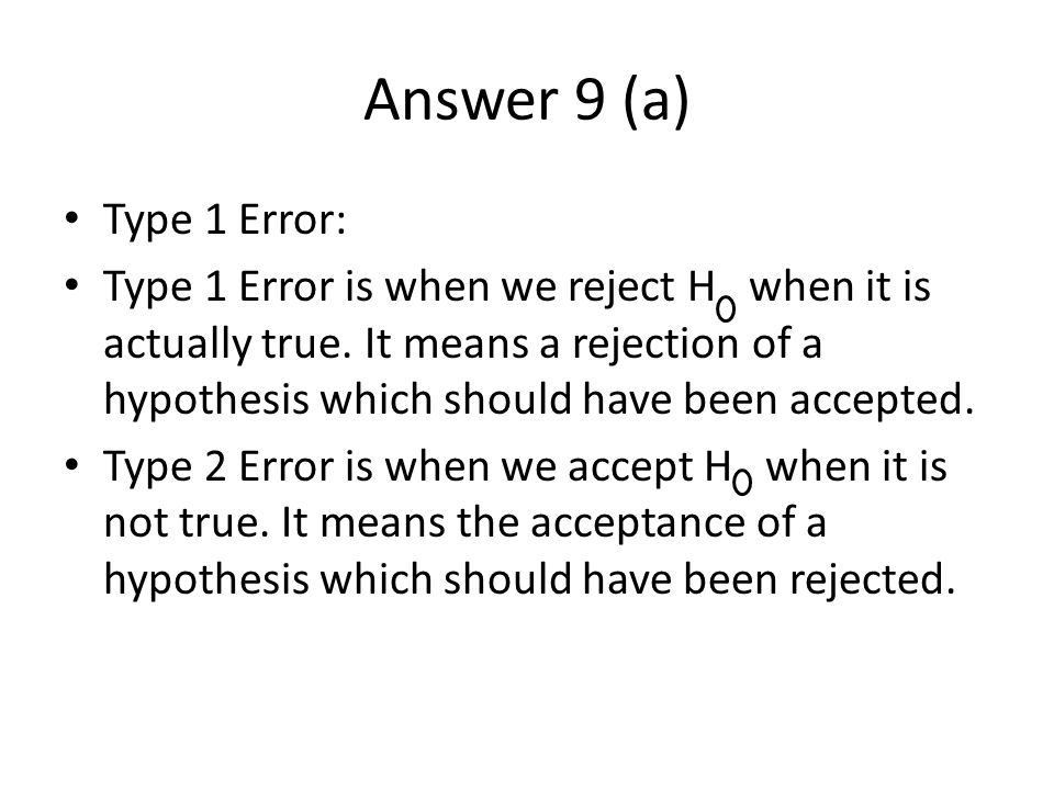 Answer 9 (a) Type 1 Error: Type 1 Error is when we reject H when it is actually true.