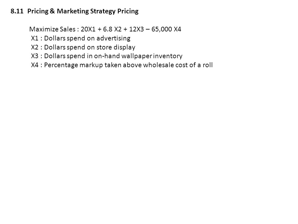 8.11 Pricing & Marketing Strategy Pricing Maximize Sales : 20X1 + 6.8 X2 + 12X3 – 65,000 X4 X1 : Dollars spend on advertising X2 : Dollars spend on st
