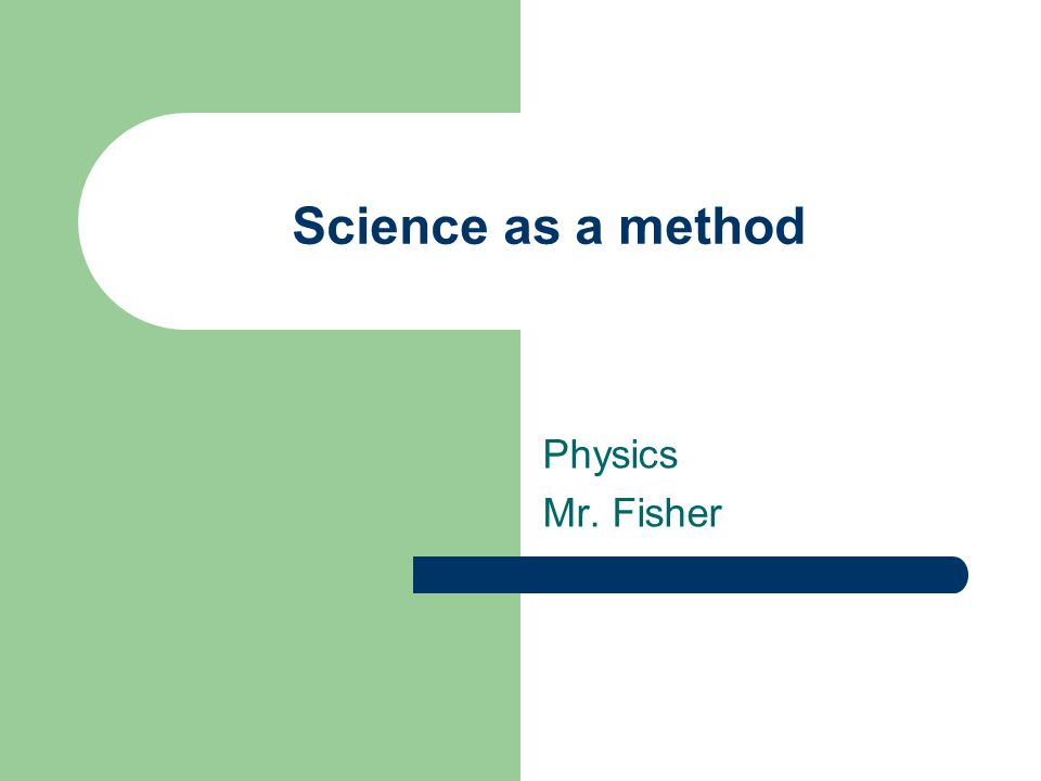 Science as a method Physics Mr. Fisher